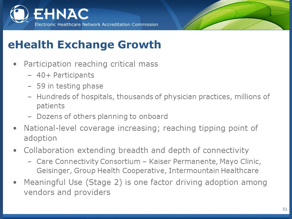 eHealth Exchange Growth Participation reaching critical mass –40+ Participants –59 in testing phase –Hundreds of hospitals, thousands of physician pra