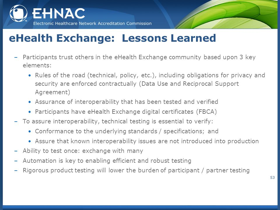 eHealth Exchange: Lessons Learned –Participants trust others in the eHealth Exchange community based upon 3 key elements: Rules of the road (technical