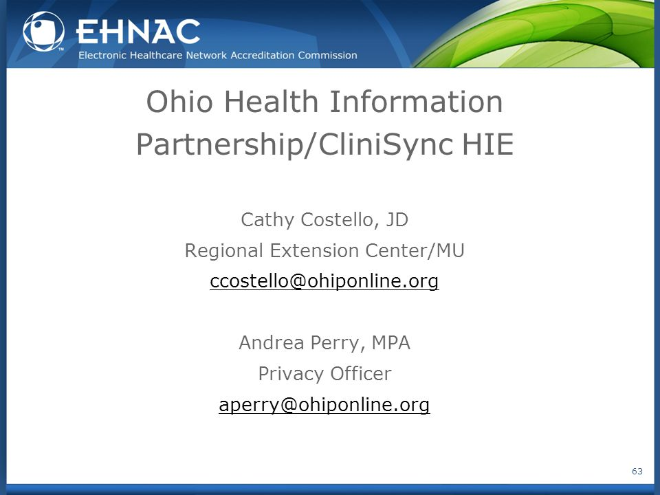 Ohio Health Information Partnership/CliniSync HIE Cathy Costello, JD Regional Extension Center/MU ccostello@ohiponline.org Andrea Perry, MPA Privacy Officer aperry@ohiponline.org 63