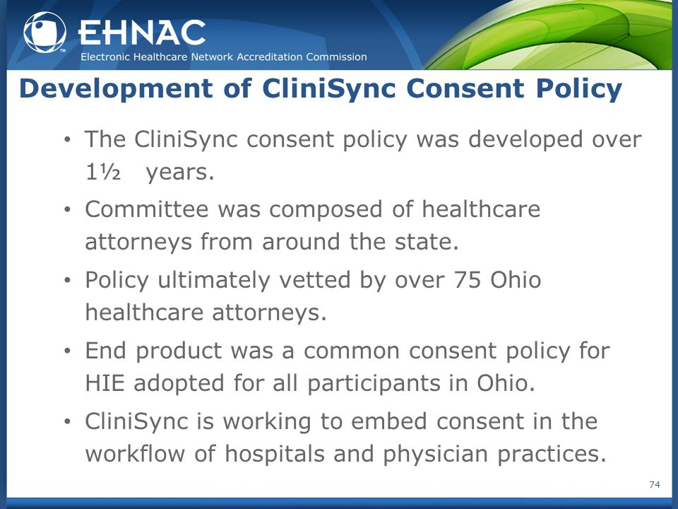 Development of CliniSync Consent Policy The CliniSync consent policy was developed over 1½ years. Committee was composed of healthcare attorneys from