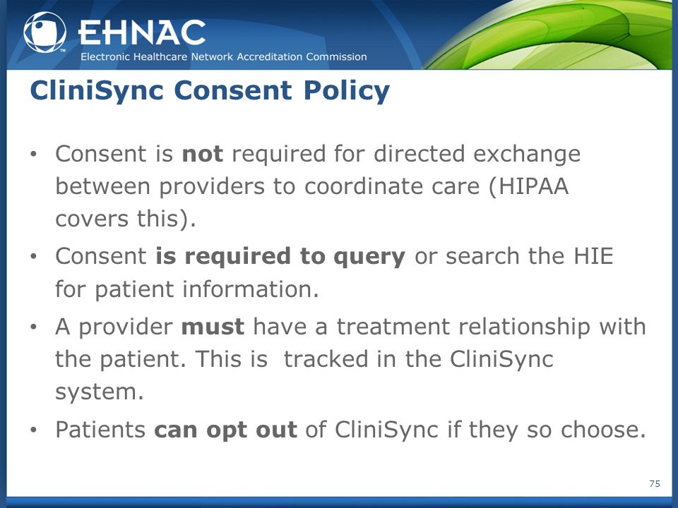 CliniSync Consent Policy Consent is not required for directed exchange between providers to coordinate care (HIPAA covers this). Consent is required t