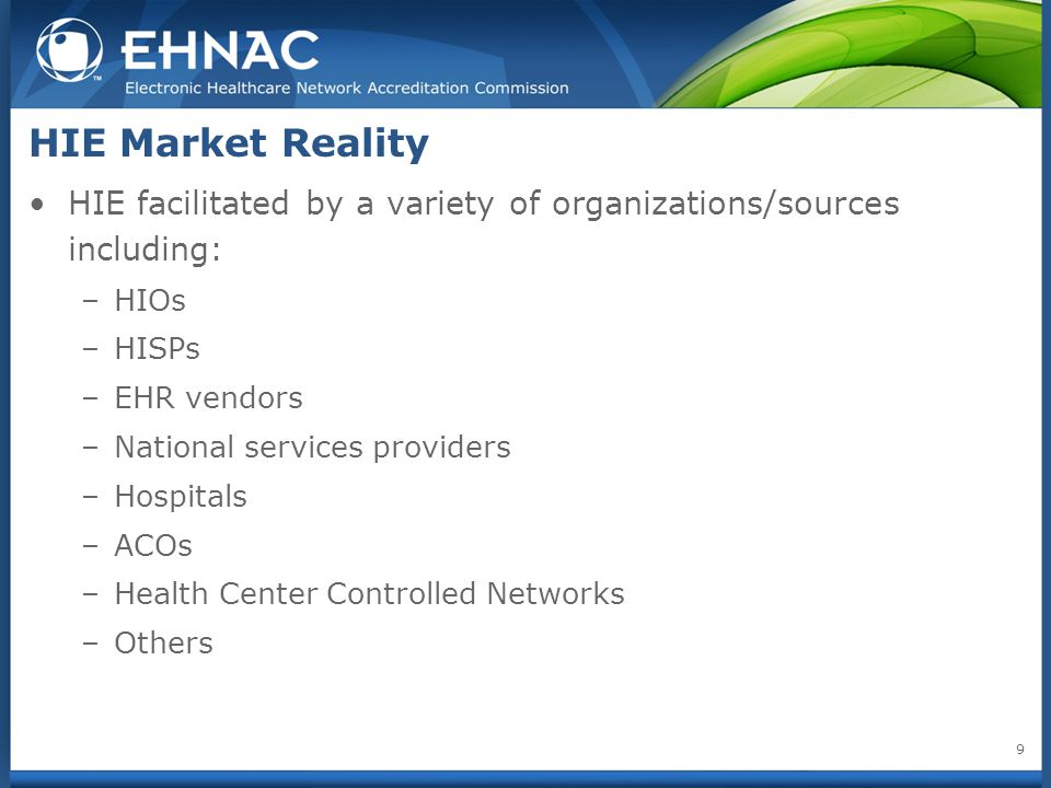 HIE Market Reality HIE facilitated by a variety of organizations/sources including: –HIOs –HISPs –EHR vendors –National services providers –Hospitals –ACOs –Health Center Controlled Networks –Others 9