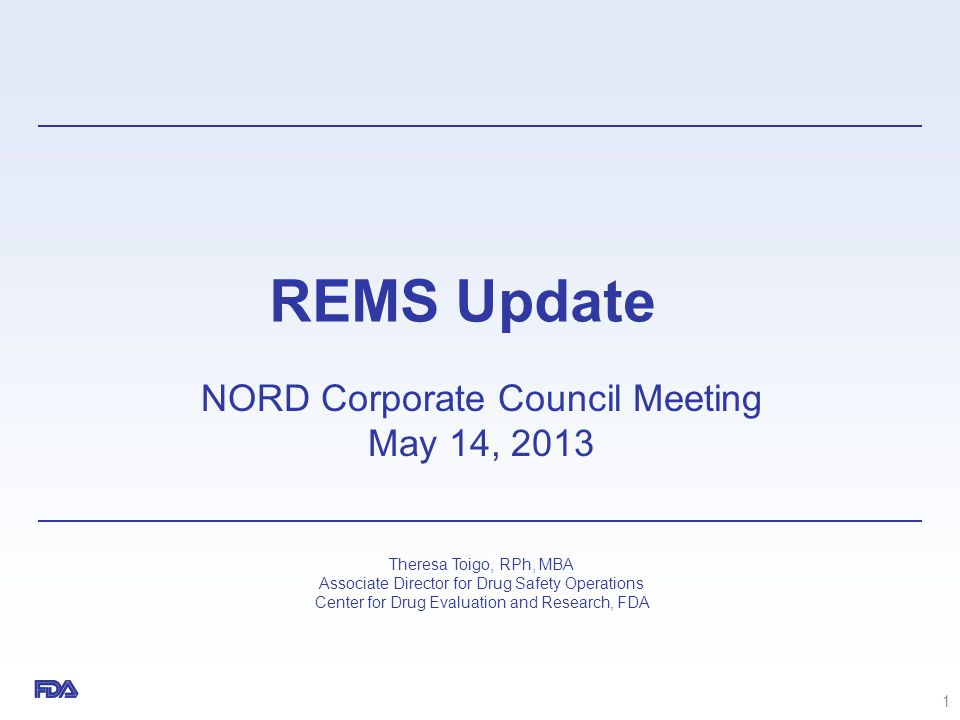 REMS Update NORD Corporate Council Meeting May 14, 2013 Theresa Toigo, RPh, MBA Associate Director for Drug Safety Operations Center for Drug Evaluati