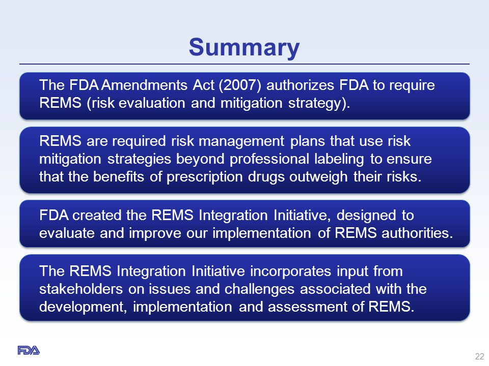 Summary The FDA Amendments Act (2007) authorizes FDA to require REMS (risk evaluation and mitigation strategy). REMS are required risk management plan