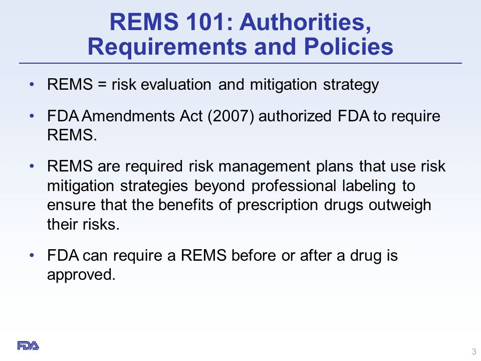 REMS 101: Authorities, Requirements and Policies REMS = risk evaluation and mitigation strategy FDA Amendments Act (2007) authorized FDA to require RE