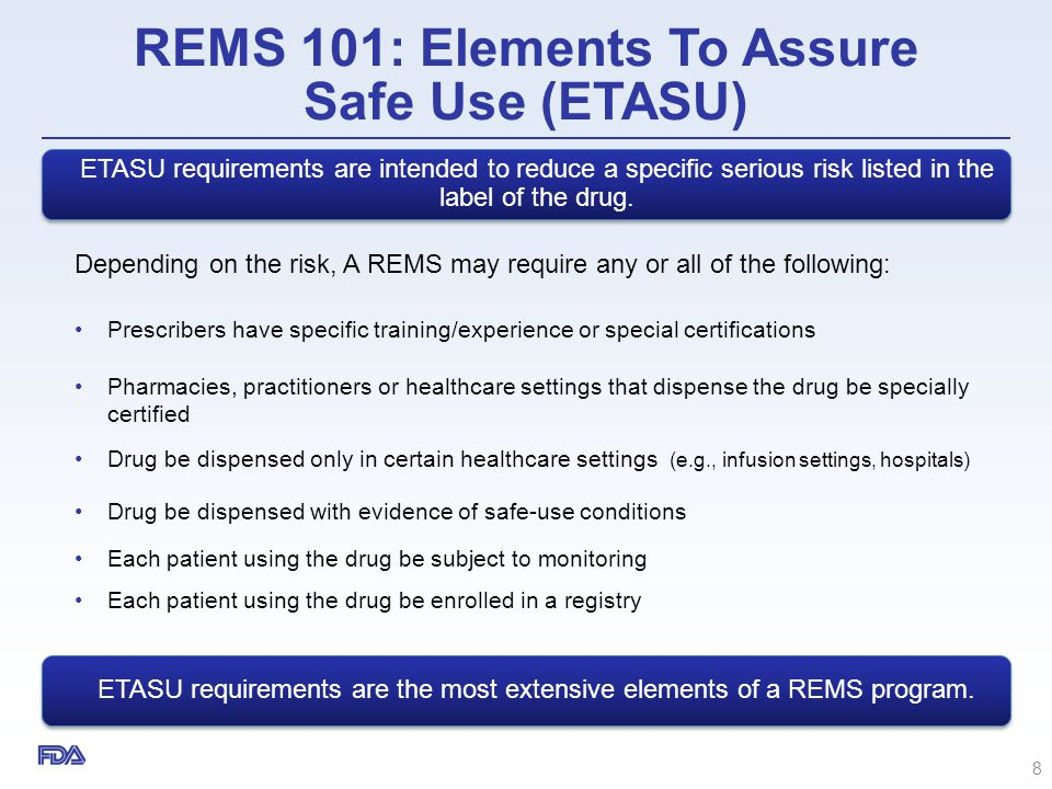 REMS 101: Elements To Assure Safe Use (ETASU) Depending on the risk, A REMS may require any or all of the following: Prescribers have specific trainin