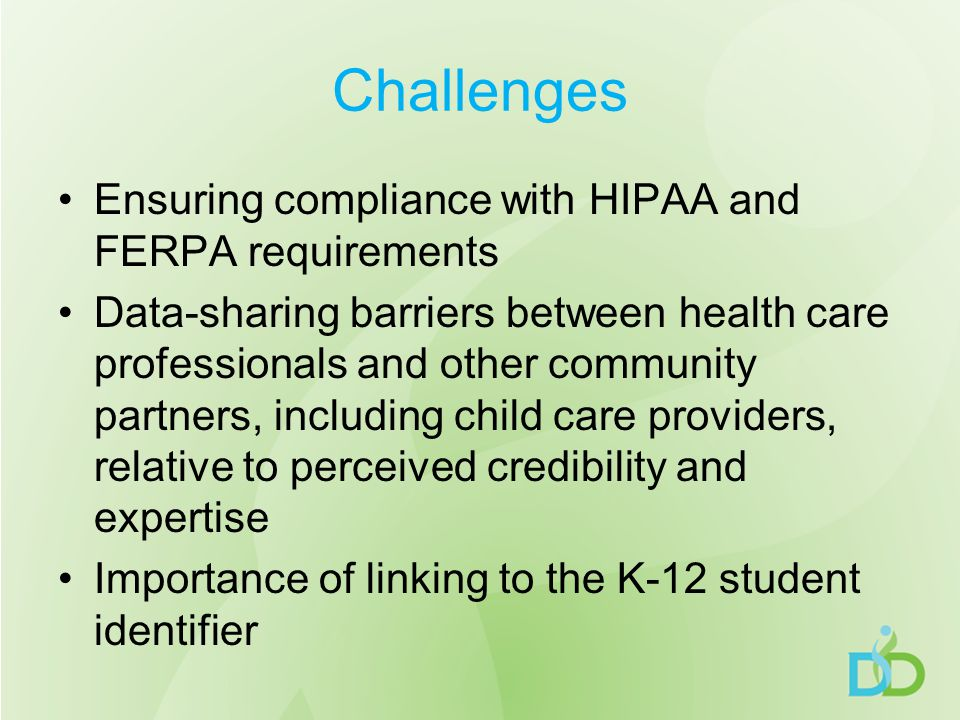 Challenges Ensuring compliance with HIPAA and FERPA requirements Data-sharing barriers between health care professionals and other community partners, including child care providers, relative to perceived credibility and expertise Importance of linking to the K-12 student identifier