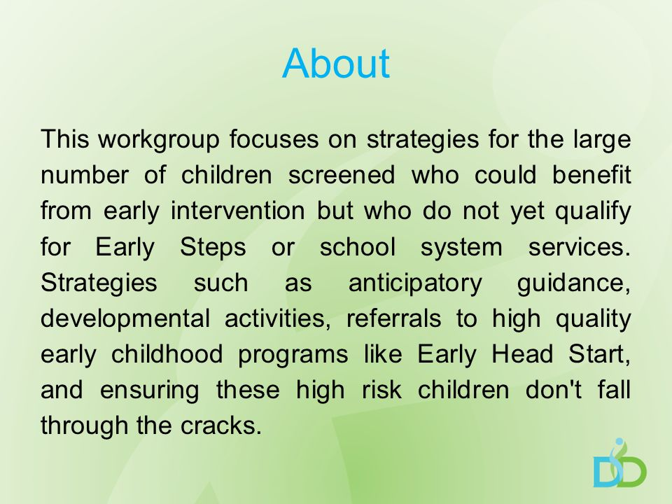 About This workgroup focuses on strategies for the large number of children screened who could benefit from early intervention but who do not yet qualify for Early Steps or school system services.