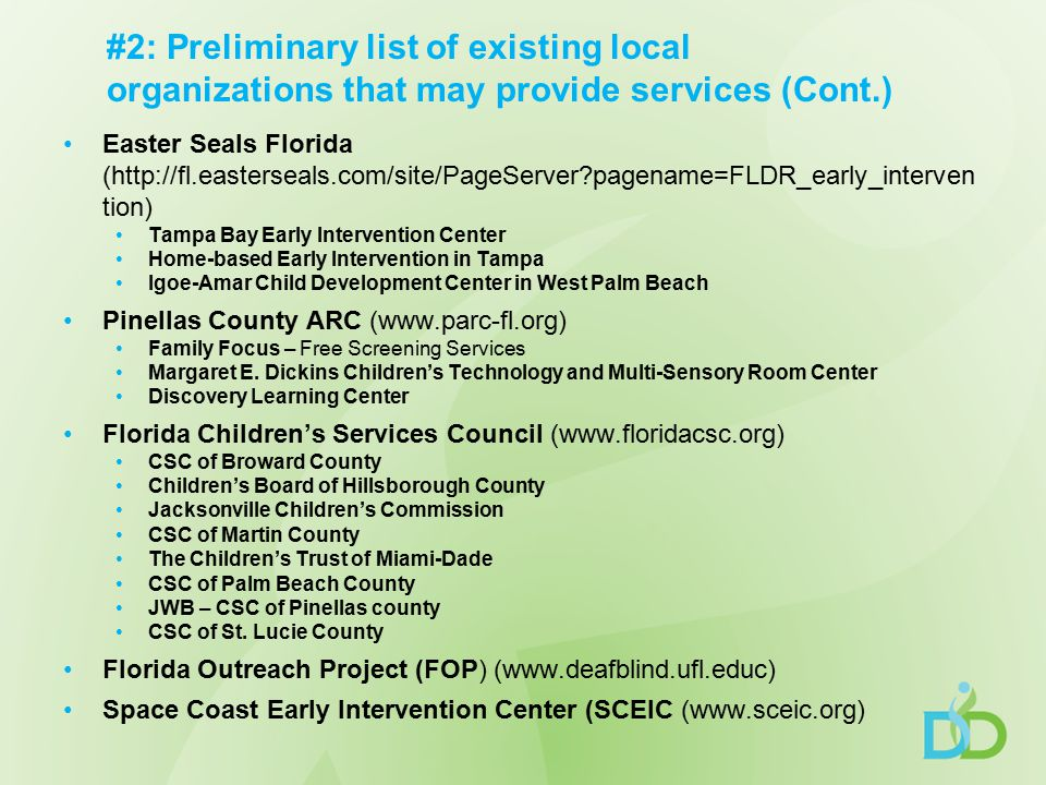 #2: Preliminary list of existing local organizations that may provide services (Cont.) Easter Seals Florida (http://fl.easterseals.com/site/PageServer pagename=FLDR_early_interven tion) Tampa Bay Early Intervention Center Home-based Early Intervention in Tampa Igoe-Amar Child Development Center in West Palm Beach Pinellas County ARC (www.parc-fl.org) Family Focus – Free Screening Services Margaret E.