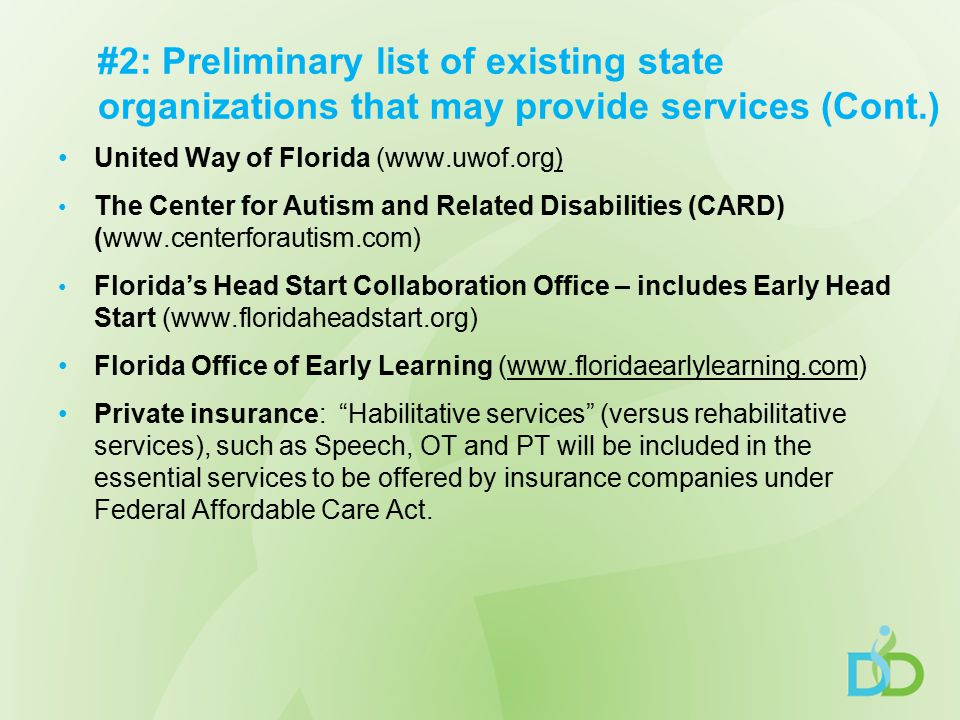 #2: Preliminary list of existing state organizations that may provide services (Cont.) United Way of Florida (www.uwof.org) The Center for Autism and Related Disabilities (CARD) (www.centerforautism.com) Florida's Head Start Collaboration Office – includes Early Head Start (www.floridaheadstart.org) Florida Office of Early Learning (www.floridaearlylearning.com) Private insurance: Habilitative services (versus rehabilitative services), such as Speech, OT and PT will be included in the essential services to be offered by insurance companies under Federal Affordable Care Act.