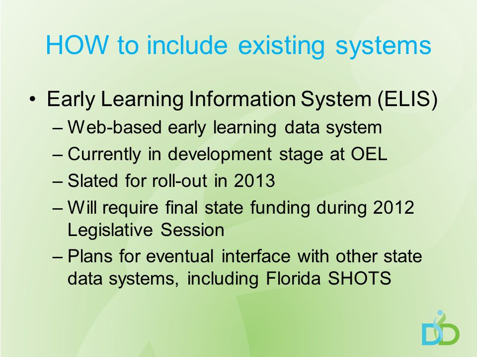 HOW to include existing systems Early Learning Information System (ELIS) –Web-based early learning data system –Currently in development stage at OEL –Slated for roll-out in 2013 –Will require final state funding during 2012 Legislative Session –Plans for eventual interface with other state data systems, including Florida SHOTS