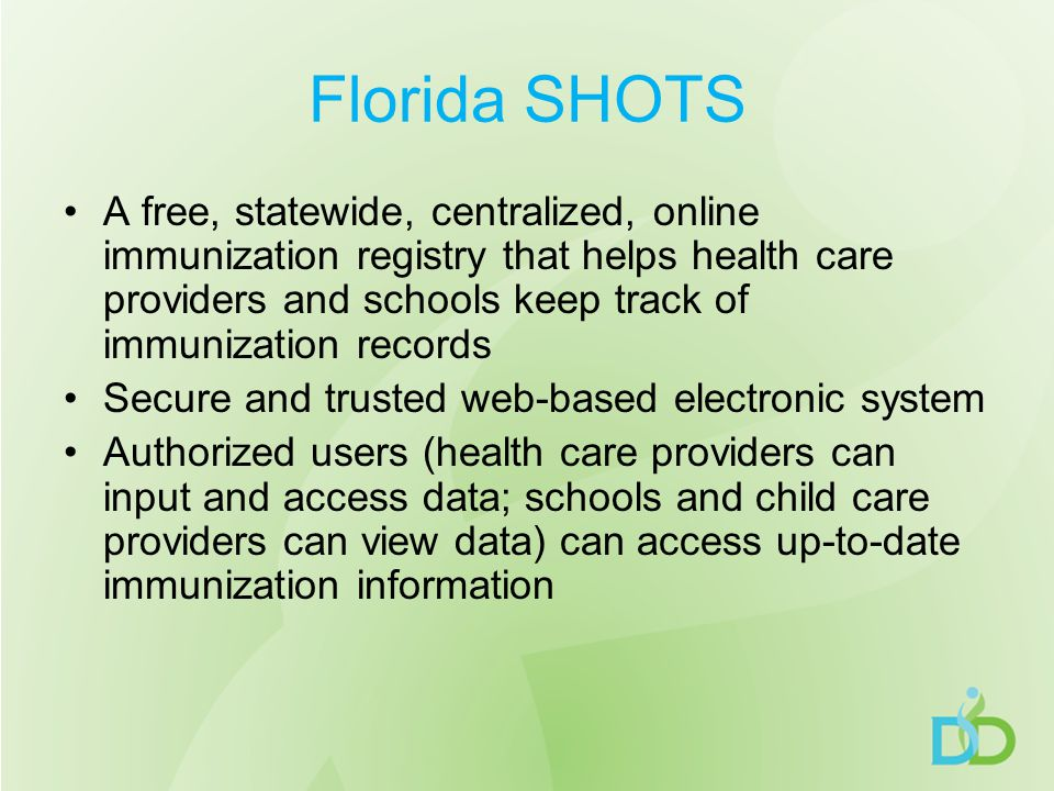 Florida SHOTS A free, statewide, centralized, online immunization registry that helps health care providers and schools keep track of immunization records Secure and trusted web-based electronic system Authorized users (health care providers can input and access data; schools and child care providers can view data) can access up-to-date immunization information