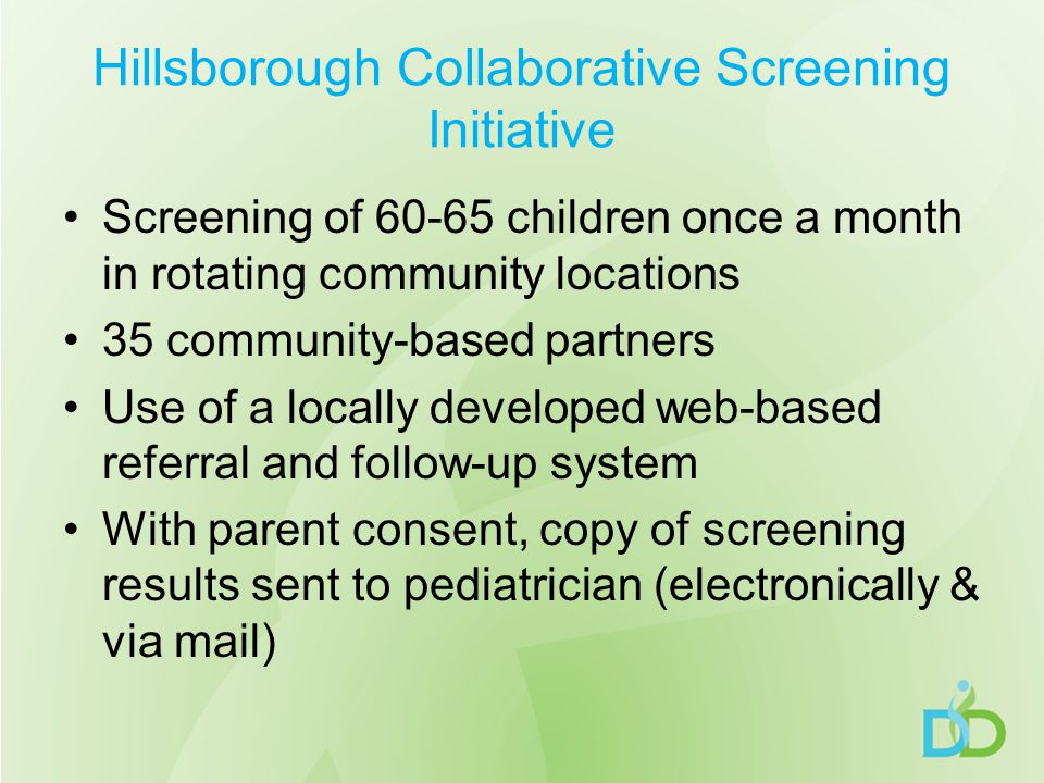Hillsborough Collaborative Screening Initiative Screening of 60-65 children once a month in rotating community locations 35 community-based partners Use of a locally developed web-based referral and follow-up system With parent consent, copy of screening results sent to pediatrician (electronically & via mail)