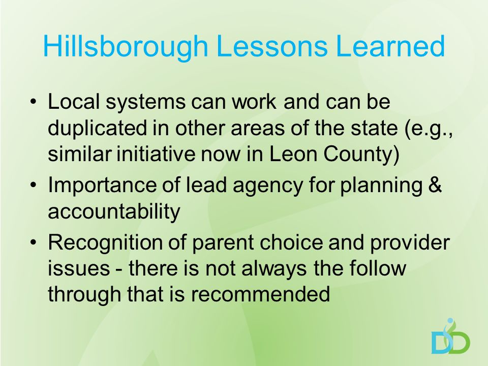 Hillsborough Lessons Learned Local systems can work and can be duplicated in other areas of the state (e.g., similar initiative now in Leon County) Importance of lead agency for planning & accountability Recognition of parent choice and provider issues - there is not always the follow through that is recommended
