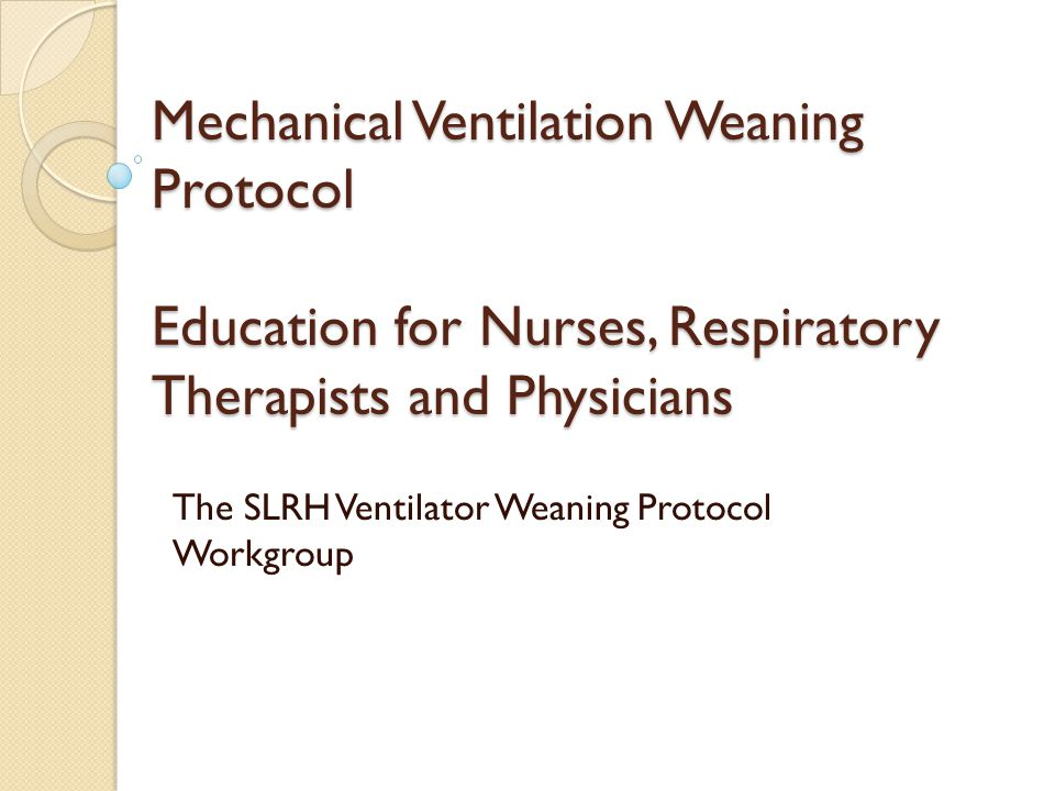 Mechanical Ventilation Weaning Protocol Education for Nurses, Respiratory Therapists and Physicians The SLRH Ventilator Weaning Protocol Workgroup