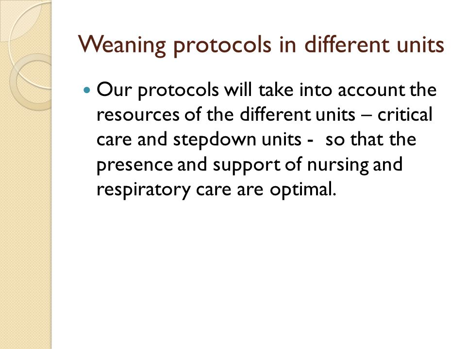 Weaning protocols in different units Our protocols will take into account the resources of the different units – critical care and stepdown units - so
