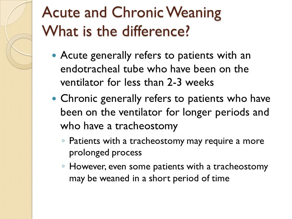 Acute and Chronic Weaning What is the difference? Acute generally refers to patients with an endotracheal tube who have been on the ventilator for les