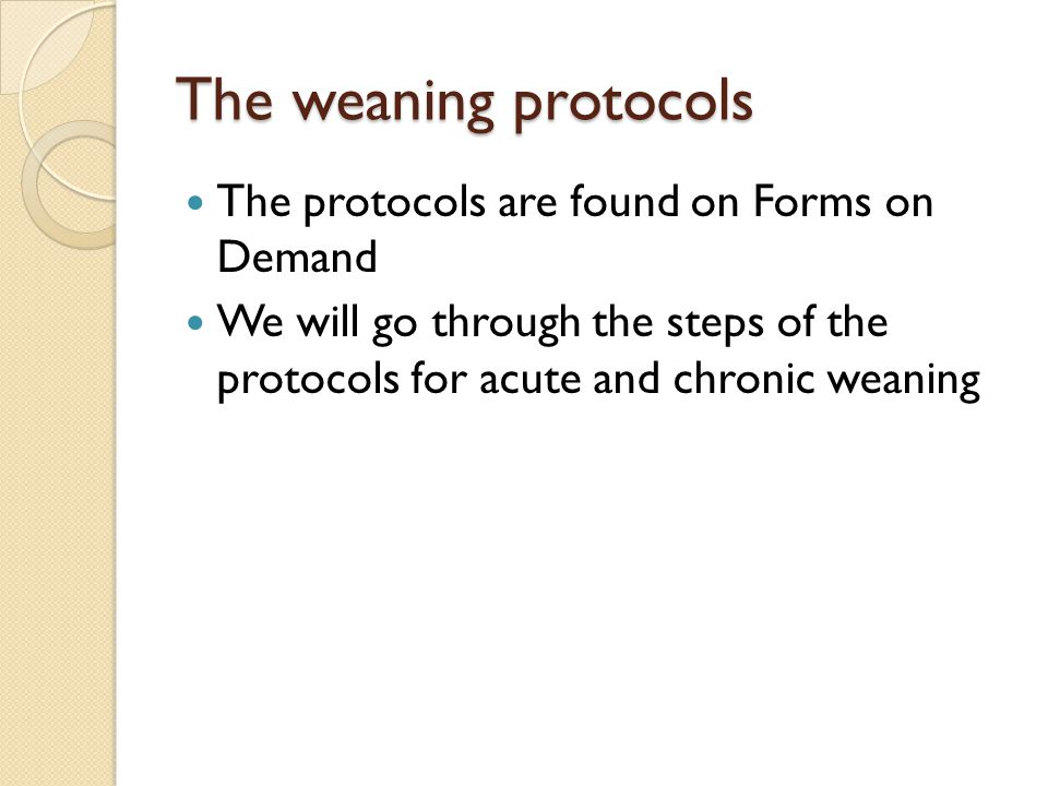 The weaning protocols The protocols are found on Forms on Demand We will go through the steps of the protocols for acute and chronic weaning