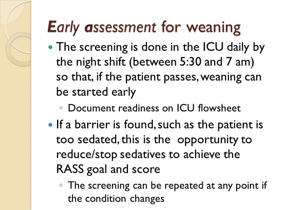 Early assessment for weaning The screening is done in the ICU daily by the night shift (between 5:30 and 7 am) so that, if the patient passes, weaning