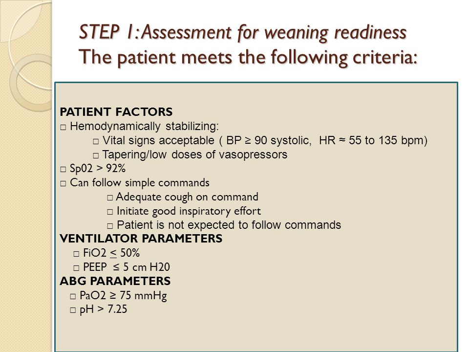 STEP 1: Assessment for weaning readiness The patient meets the following criteria: PATIENT FACTORS □ Hemodynamically stabilizing: □ Vital signs accept
