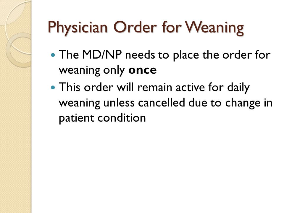 Physician Order for Weaning The MD/NP needs to place the order for weaning only once This order will remain active for daily weaning unless cancelled