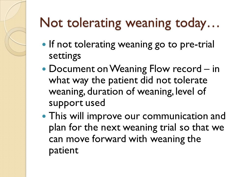 Not tolerating weaning today… If not tolerating weaning go to pre-trial settings Document on Weaning Flow record – in what way the patient did not tol