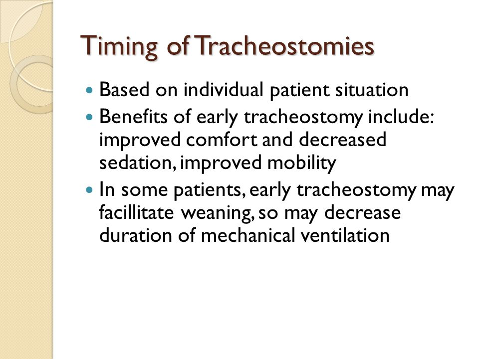 Timing of Tracheostomies Based on individual patient situation Benefits of early tracheostomy include: improved comfort and decreased sedation, improv