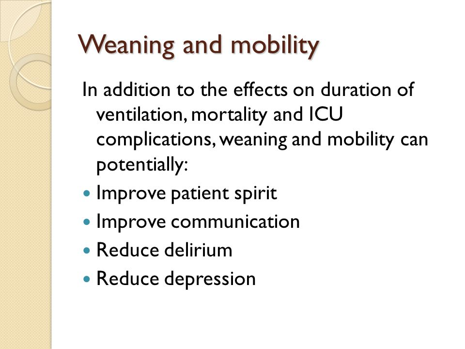 Weaning and mobility In addition to the effects on duration of ventilation, mortality and ICU complications, weaning and mobility can potentially: Imp