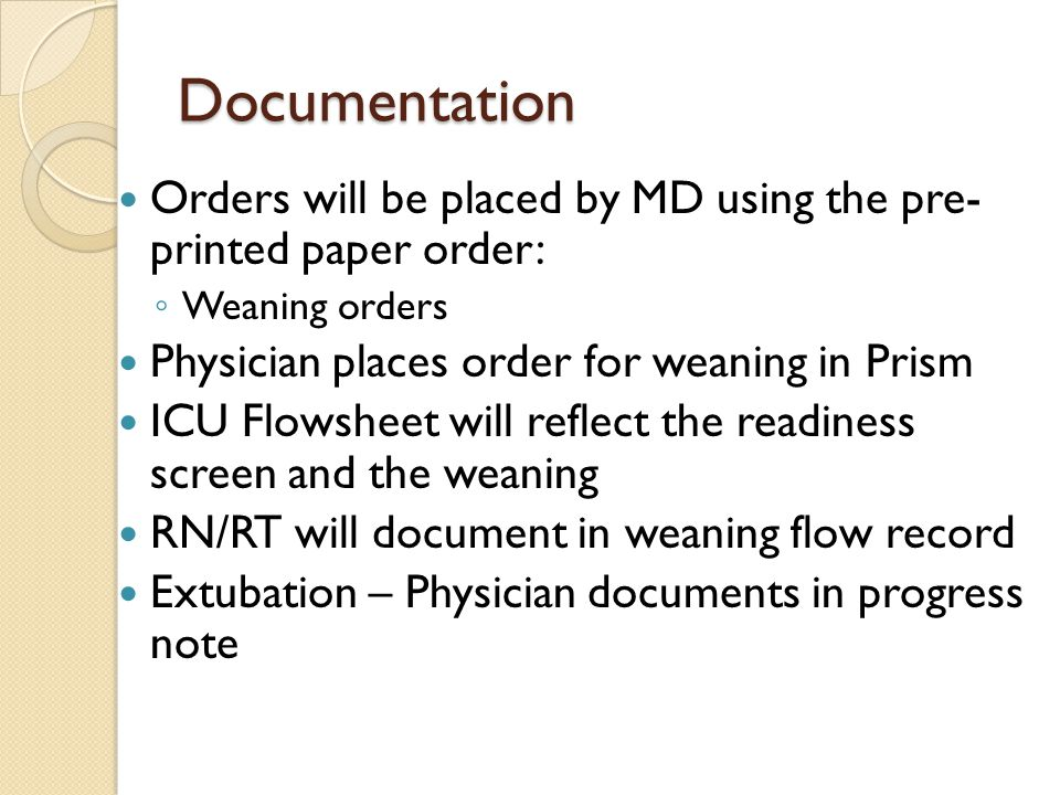 Documentation Orders will be placed by MD using the pre- printed paper order: ◦ Weaning orders Physician places order for weaning in Prism ICU Flowshe