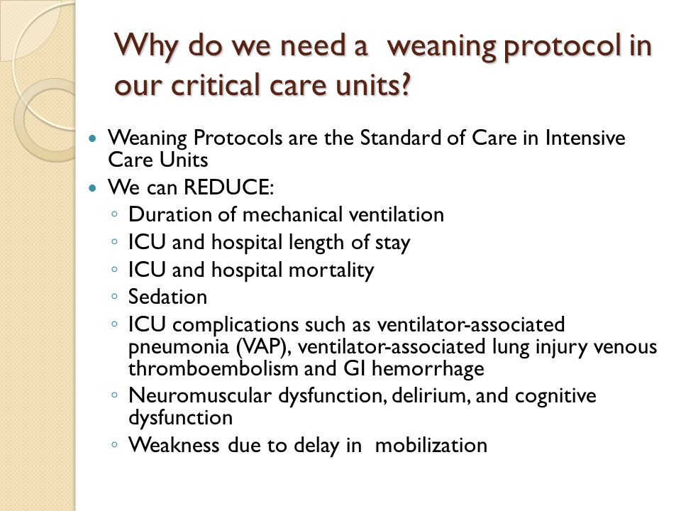 Why do we need a weaning protocol in our critical care units? Weaning Protocols are the Standard of Care in Intensive Care Units We can REDUCE: ◦ Dura