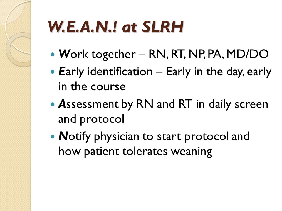 W.E.A.N.! at SLRH Work together – RN, RT, NP, PA, MD/DO Early identification – Early in the day, early in the course Assessment by RN and RT in daily