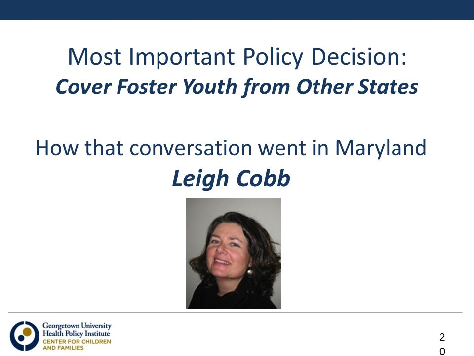 Most Important Policy Decision: Cover Foster Youth from Other States 20 How that conversation went in Maryland Leigh Cobb