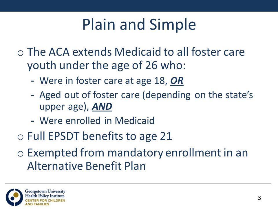 Plain and Simple o The ACA extends Medicaid to all foster care youth under the age of 26 who: -Were in foster care at age 18, OR -Aged out of foster care (depending on the state's upper age), AND -Were enrolled in Medicaid o Full EPSDT benefits to age 21 o Exempted from mandatory enrollment in an Alternative Benefit Plan 3