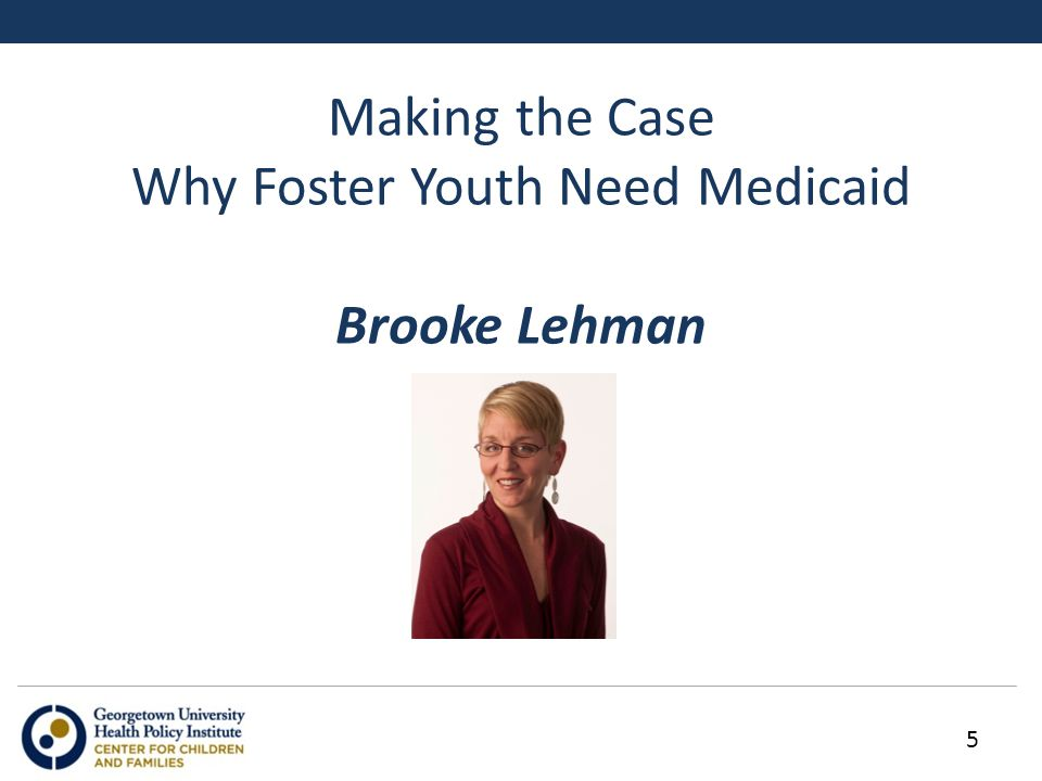 Making the Case Why Foster Youth Need Medicaid Brooke Lehman 5