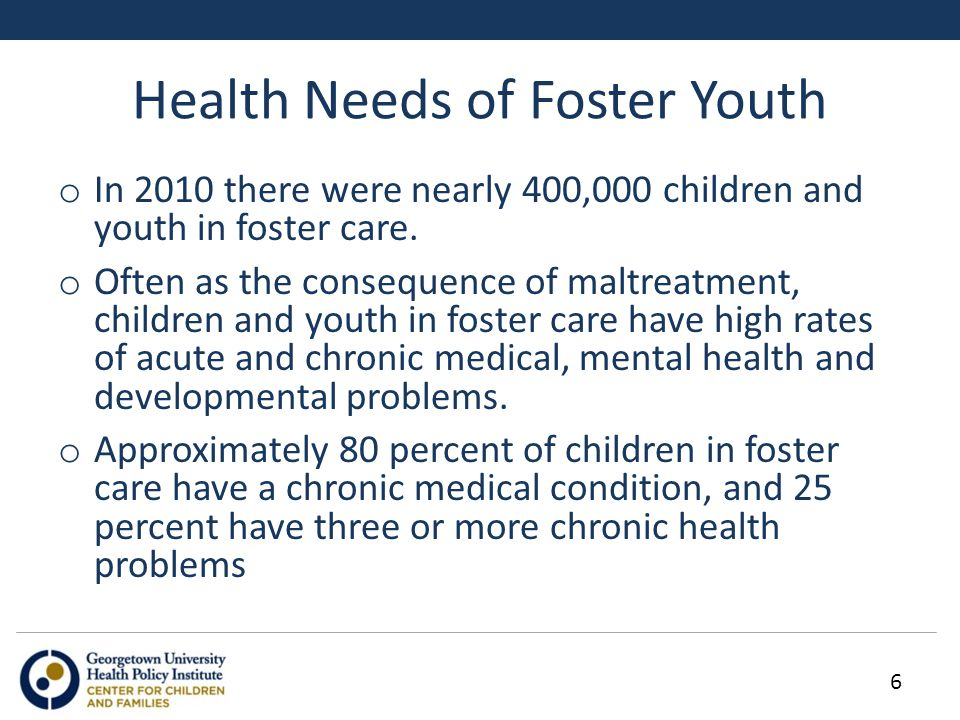 Health Needs of Foster Youth o Children in foster care use mental health services, both inpatient and outpatient, at a rate 15-20 times higher than the general pediatric population.
