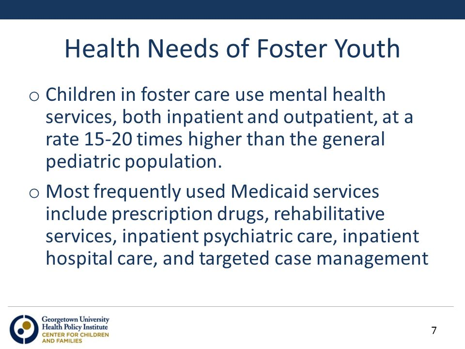 Health Needs of Foster Youth o Children in foster care use mental health services, both inpatient and outpatient, at a rate 15-20 times higher than th