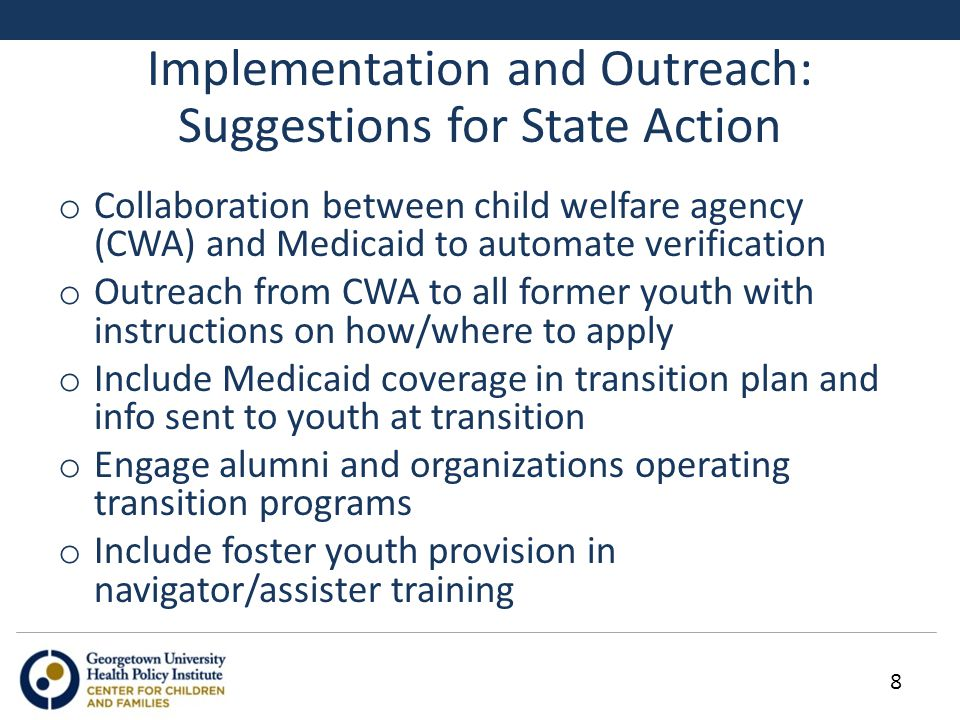 Implementation and Outreach: Suggestions for State Action o Collaboration between child welfare agency (CWA) and Medicaid to automate verification o Outreach from CWA to all former youth with instructions on how/where to apply o Include Medicaid coverage in transition plan and info sent to youth at transition o Engage alumni and organizations operating transition programs o Include foster youth provision in navigator/assister training 8