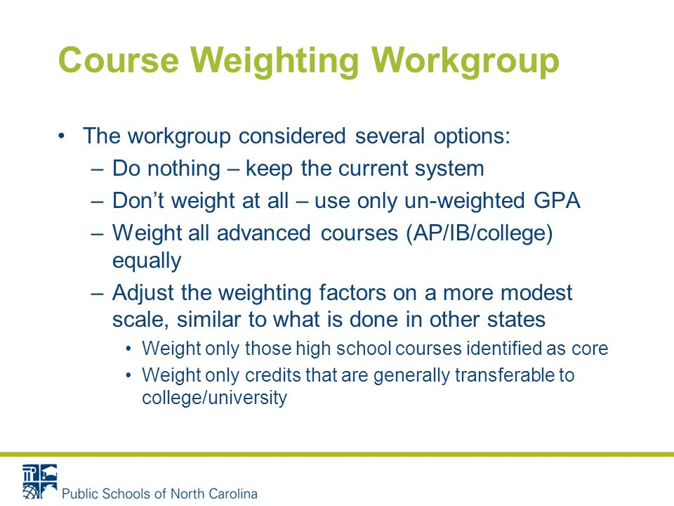 Course Weighting Workgroup The workgroup considered several options: –Do nothing – keep the current system –Don't weight at all – use only un-weighted GPA –Weight all advanced courses (AP/IB/college) equally –Adjust the weighting factors on a more modest scale, similar to what is done in other states Weight only those high school courses identified as core Weight only credits that are generally transferable to college/university