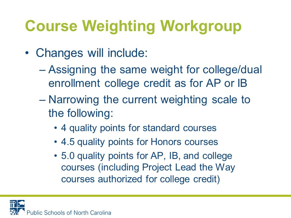 Course Weighting Workgroup Changes will include: –Assigning the same weight for college/dual enrollment college credit as for AP or IB –Narrowing the current weighting scale to the following: 4 quality points for standard courses 4.5 quality points for Honors courses 5.0 quality points for AP, IB, and college courses (including Project Lead the Way courses authorized for college credit)