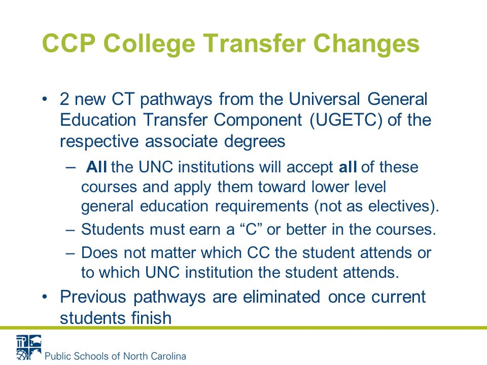 CCP College Transfer Changes 2 new CT pathways from the Universal General Education Transfer Component (UGETC) of the respective associate degrees – All the UNC institutions will accept all of these courses and apply them toward lower level general education requirements (not as electives).