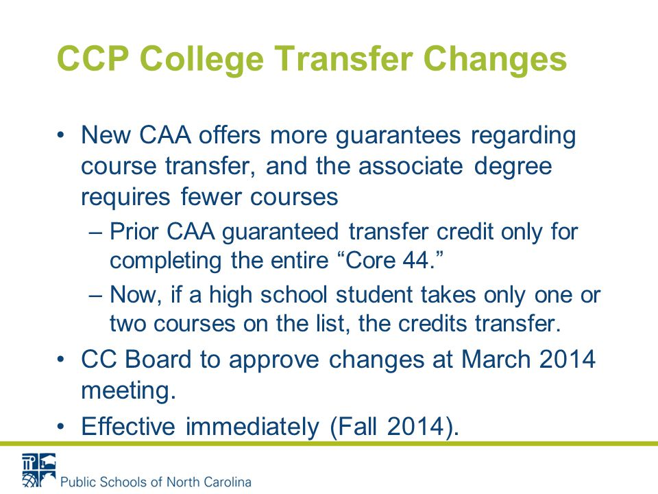CCP College Transfer Changes New CAA offers more guarantees regarding course transfer, and the associate degree requires fewer courses –Prior CAA guaranteed transfer credit only for completing the entire Core 44. –Now, if a high school student takes only one or two courses on the list, the credits transfer.