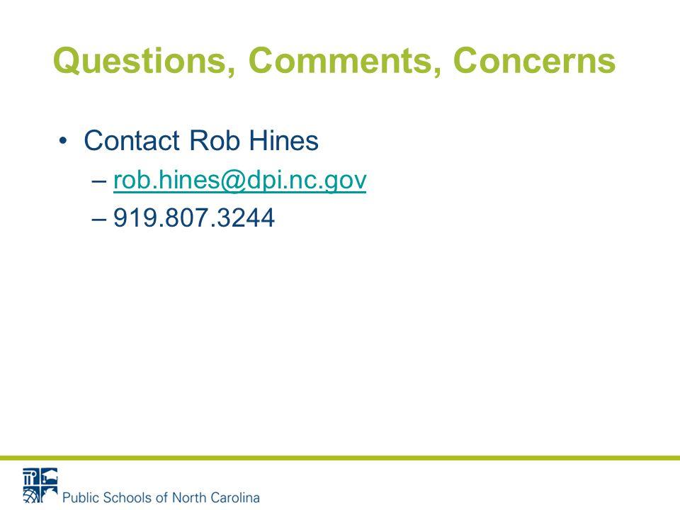 Questions, Comments, Concerns Contact Rob Hines –rob.hines@dpi.nc.govrob.hines@dpi.nc.gov –919.807.3244