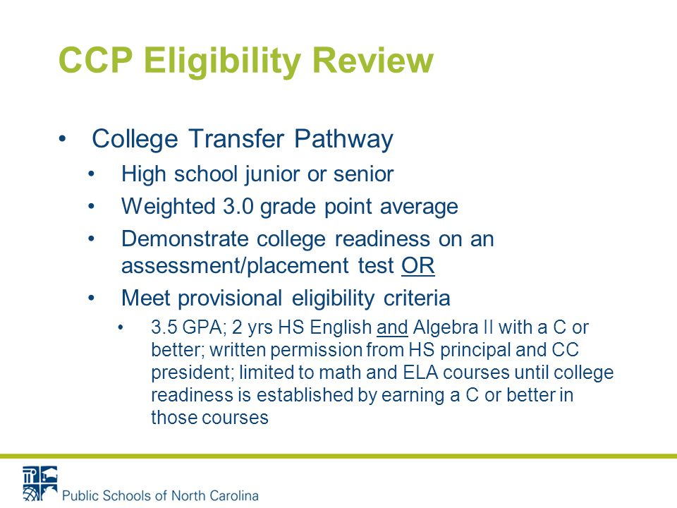 CCP Eligibility Review College Transfer Pathway High school junior or senior Weighted 3.0 grade point average Demonstrate college readiness on an assessment/placement test OR Meet provisional eligibility criteria 3.5 GPA; 2 yrs HS English and Algebra II with a C or better; written permission from HS principal and CC president; limited to math and ELA courses until college readiness is established by earning a C or better in those courses