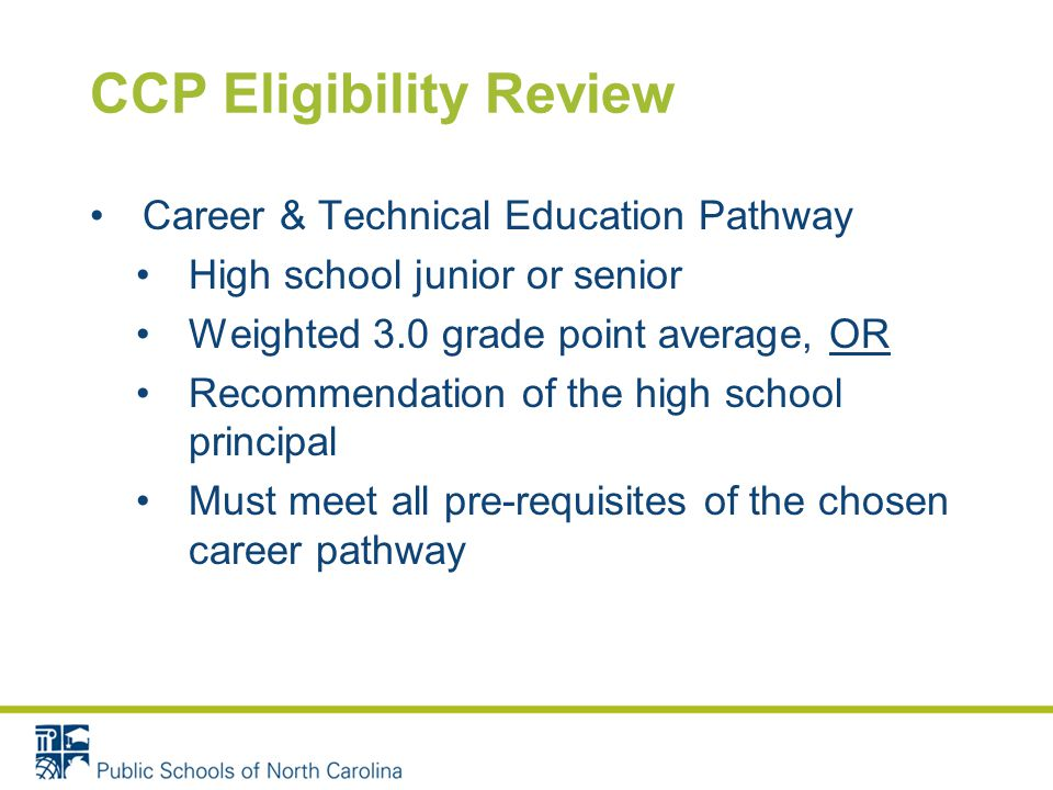 CCP Eligibility Review Career & Technical Education Pathway High school junior or senior Weighted 3.0 grade point average, OR Recommendation of the high school principal Must meet all pre-requisites of the chosen career pathway