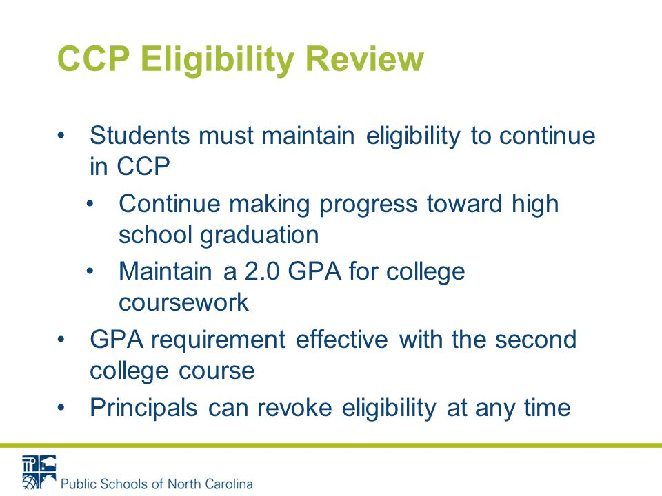 CCP Eligibility Review Students must maintain eligibility to continue in CCP Continue making progress toward high school graduation Maintain a 2.0 GPA for college coursework GPA requirement effective with the second college course Principals can revoke eligibility at any time