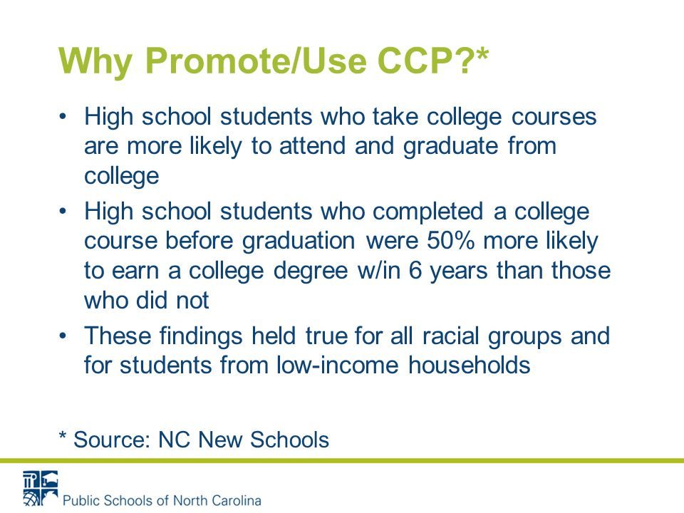 Why Promote/Use CCP * High school students who take college courses are more likely to attend and graduate from college High school students who completed a college course before graduation were 50% more likely to earn a college degree w/in 6 years than those who did not These findings held true for all racial groups and for students from low-income households * Source: NC New Schools