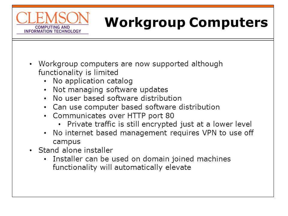 Workgroup Computers Workgroup computers are now supported although functionality is limited No application catalog Not managing software updates No us