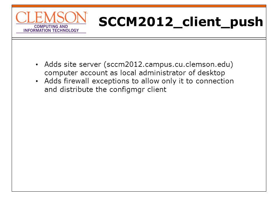 SCCM2012_client_push Adds site server (sccm2012.campus.cu.clemson.edu) computer account as local administrator of desktop Adds firewall exceptions to