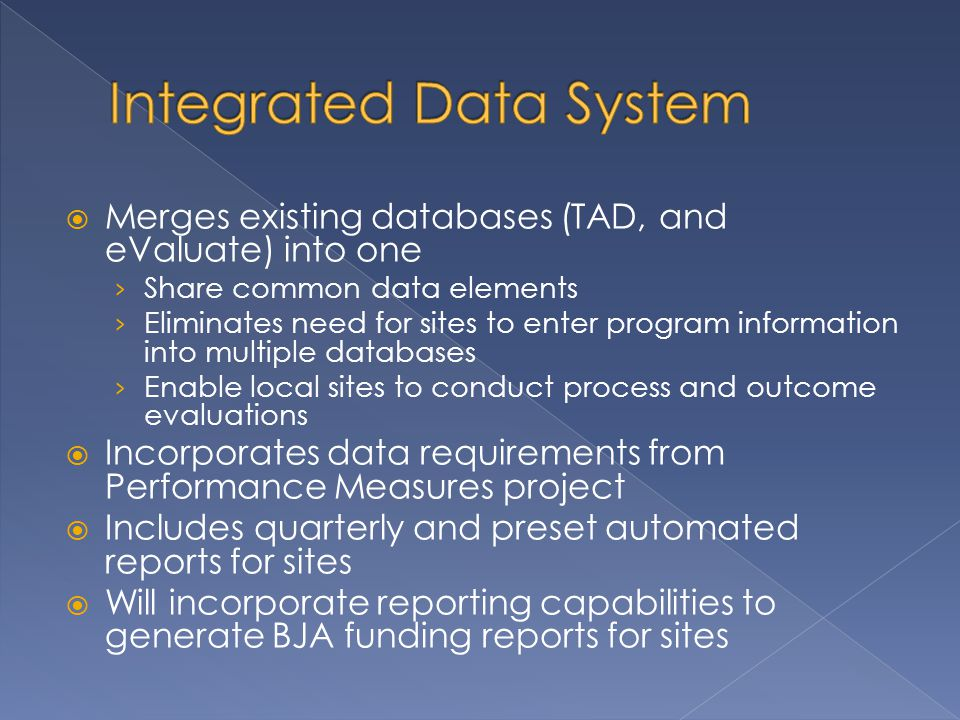  Merges existing databases (TAD, and eValuate) into one › Share common data elements › Eliminates need for sites to enter program information into multiple databases › Enable local sites to conduct process and outcome evaluations  Incorporates data requirements from Performance Measures project  Includes quarterly and preset automated reports for sites  Will incorporate reporting capabilities to generate BJA funding reports for sites