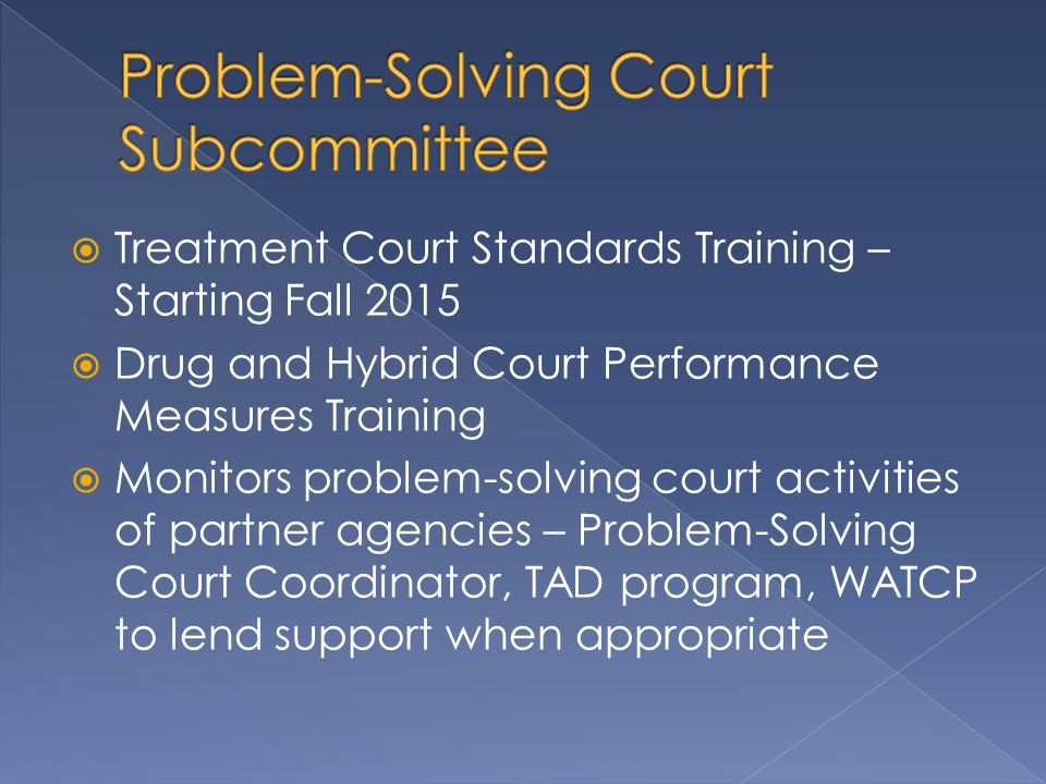  Treatment Court Standards Training – Starting Fall 2015  Drug and Hybrid Court Performance Measures Training  Monitors problem-solving court activities of partner agencies – Problem-Solving Court Coordinator, TAD program, WATCP to lend support when appropriate